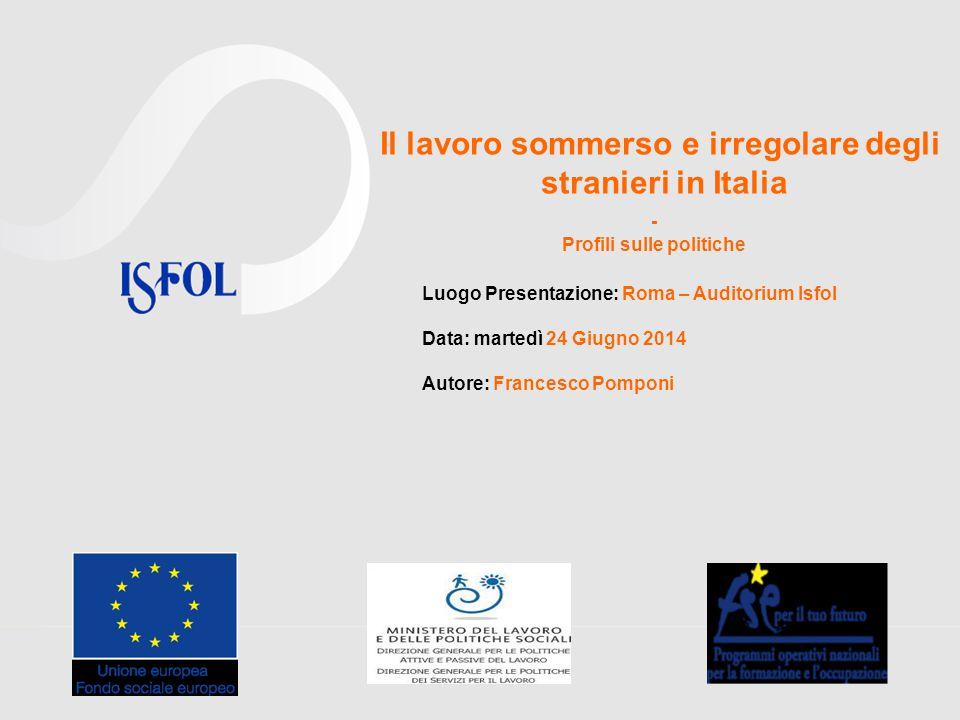 Il lavoro sommerso e irregolare degli stranieri in Italia - Profili sulle politiche Luogo Presentazione: Roma – Auditorium Isfol Data: martedì 24 Giug