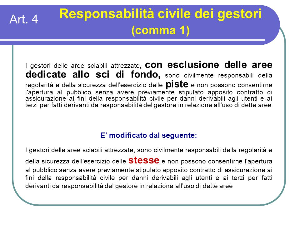 Art. 4 Responsabilità civile dei gestori (comma 1) E' modificato dal seguente: I gestori delle aree sciabili attrezzate, sono civilmente responsabili