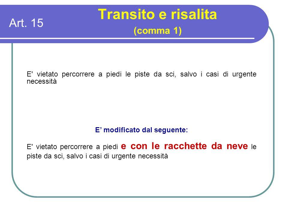 Art. 15 Transito e risalita (comma 1) E' vietato percorrere a piedi le piste da sci, salvo i casi di urgente necessità E' modificato dal seguente: E'