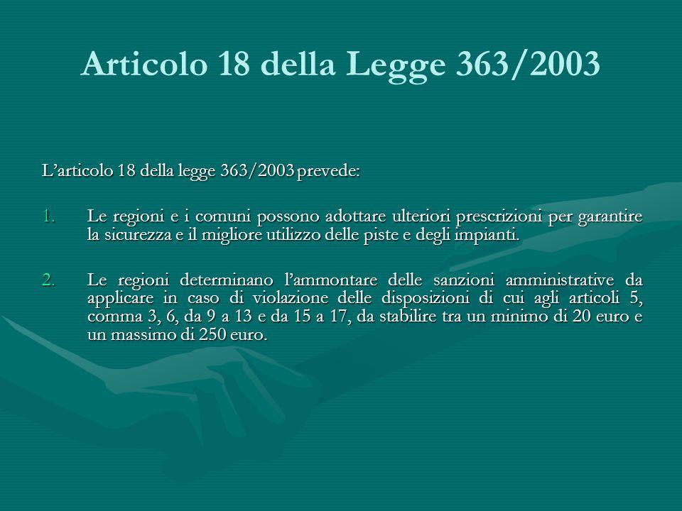 Articolo 18 della Legge 363/2003 L'articolo 18 della legge 363/2003 prevede: 1.Le regioni e i comuni possono adottare ulteriori prescrizioni per garantire la sicurezza e il migliore utilizzo delle piste e degli impianti.