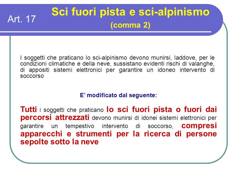 Art. 17 Sci fuori pista e sci-alpinismo (comma 2) I soggetti che praticano lo sci-alpinismo devono munirsi, laddove, per le condizioni climatiche e de