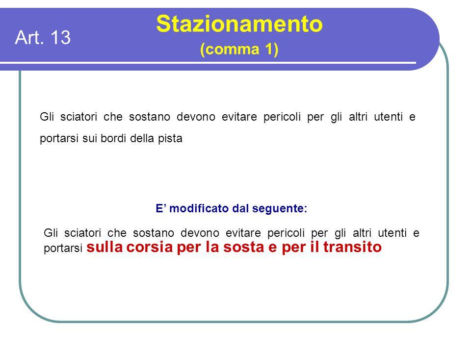 Art. 13 Stazionamento (comma 1) Gli sciatori che sostano devono evitare pericoli per gli altri utenti e portarsi sui bordi della pista E' modificato d