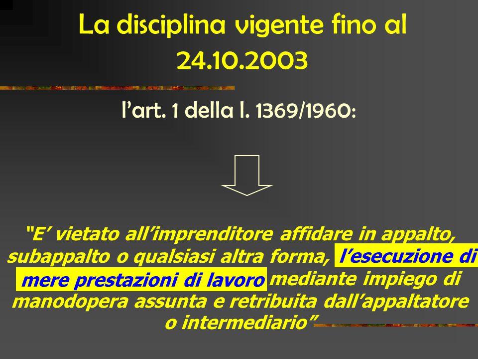 """La disciplina vigente fino al 24.10.2003 l'art. 1 della l. 1369/1960: """"E' vietato all'imprenditore affidare in appalto, subappalto o qualsiasi altra f"""