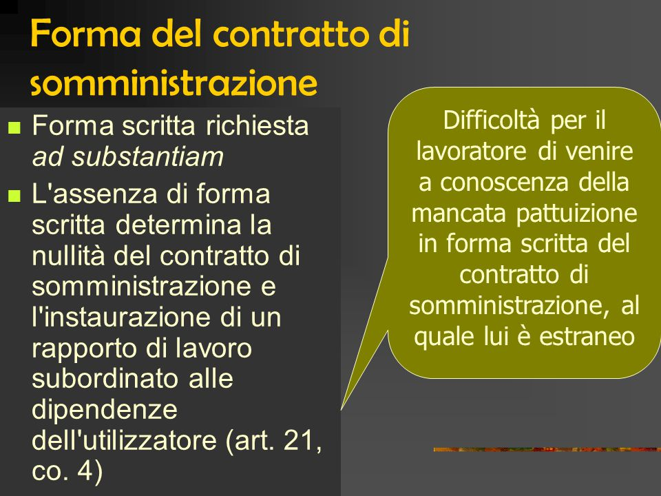 Forma del contratto di somministrazione Forma scritta richiesta ad substantiam L assenza di forma scritta determina la nullità del contratto di somministrazione e l instaurazione di un rapporto di lavoro subordinato alle dipendenze dell utilizzatore (art.