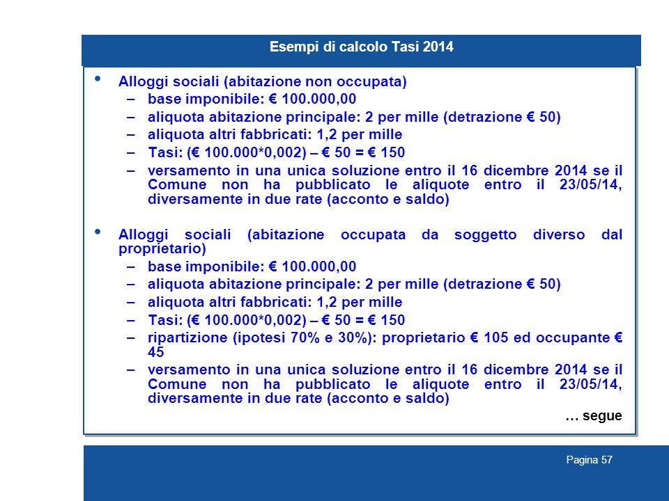 Pagina 57 Esempi di calcolo Tasi 2014 Alloggi sociali (abitazione non occupata) –base imponibile: € 100.000,00 –aliquota abitazione principale: 2 per mille (detrazione € 50) –aliquota altri fabbricati: 1,2 per mille –Tasi: (€ 100.000*0,002) – € 50 = € 150 –versamento in una unica soluzione entro il 16 dicembre 2014 se il Comune non ha pubblicato le aliquote entro il 23/05/14, diversamente in due rate (acconto e saldo) Alloggi sociali (abitazione occupata da soggetto diverso dal proprietario) –base imponibile: € 100.000,00 –aliquota abitazione principale: 2 per mille (detrazione € 50) –aliquota altri fabbricati: 1,2 per mille –Tasi: (€ 100.000*0,002) – € 50 = € 150 –ripartizione (ipotesi 70% e 30%): proprietario € 105 ed occupante € 45 –versamento in una unica soluzione entro il 16 dicembre 2014 se il Comune non ha pubblicato le aliquote entro il 23/05/14, diversamente in due rate (acconto e saldo) … segue