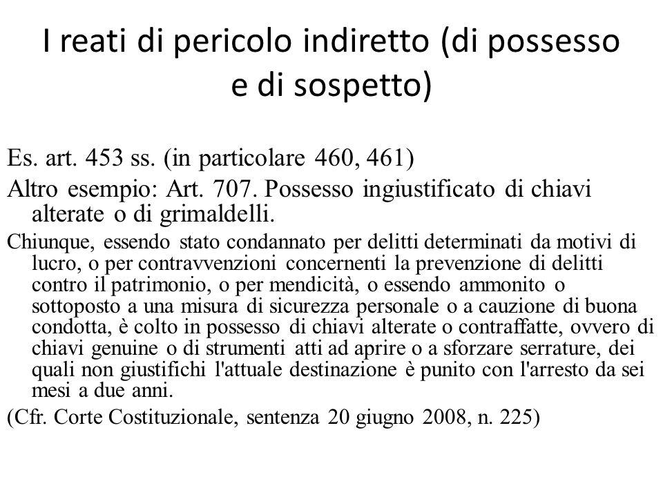 I reati di pericolo indiretto (di possesso e di sospetto) Es. art. 453 ss. (in particolare 460, 461) Altro esempio: Art. 707. Possesso ingiustificato