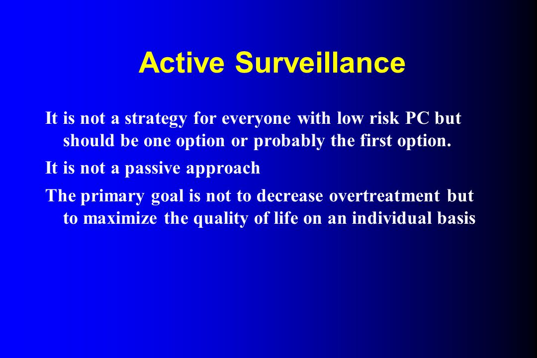 Active Surveillance It is not a strategy for everyone with low risk PC but should be one option or probably the first option.