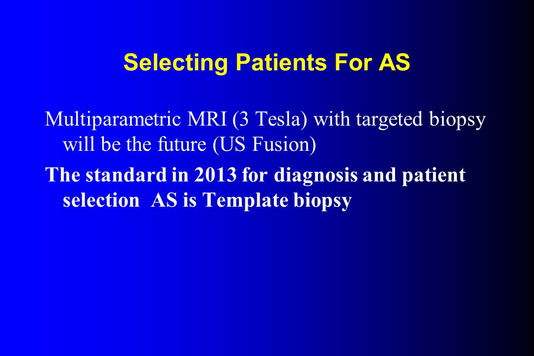 Selecting Patients For AS Multiparametric MRI (3 Tesla) with targeted biopsy will be the future (US Fusion) The standard in 2013 for diagnosis and patient selection AS is Template biopsy