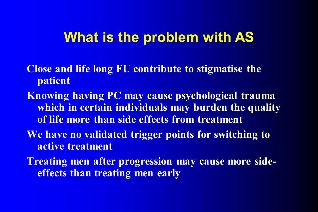 What is the problem with AS Close and life long FU contribute to stigmatise the patient Knowing having PC may cause psychological trauma which in certain individuals may burden the quality of life more than side effects from treatment We have no validated trigger points for switching to active treatment Treating men after progression may cause more side- effects than treating men early