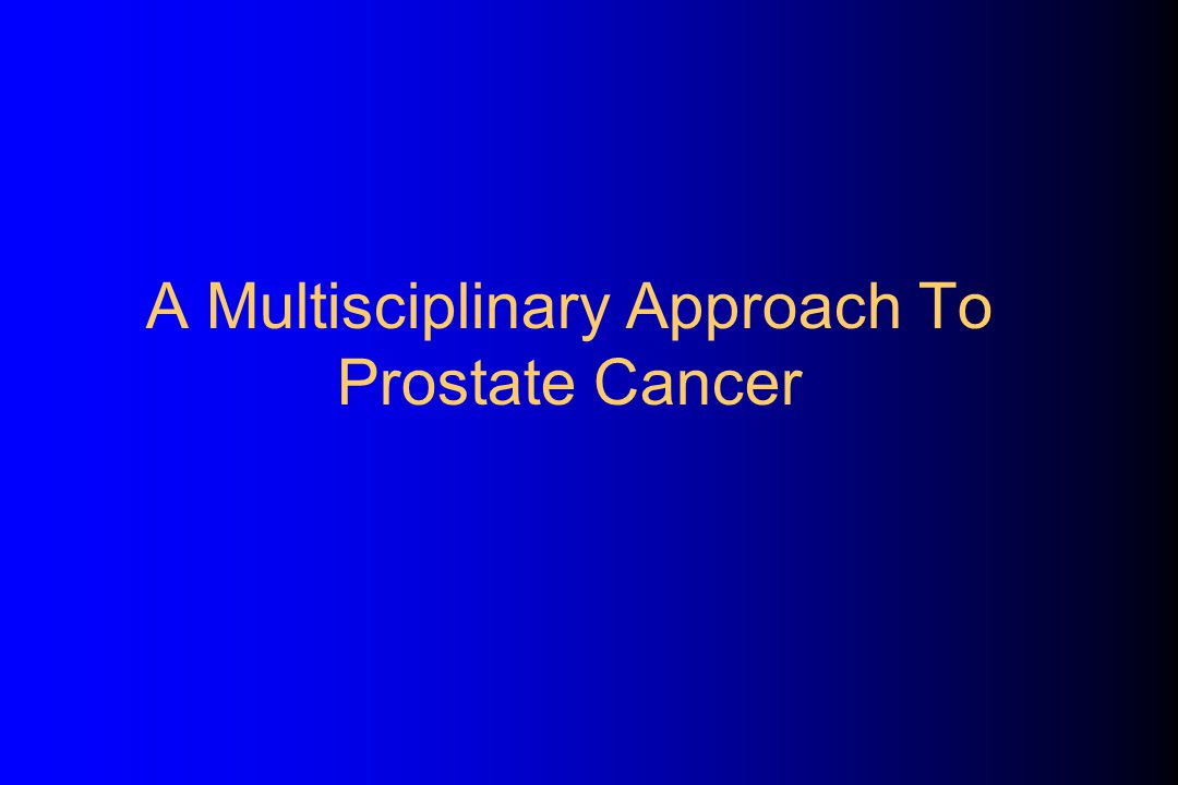 A Multisciplinary Approach To Prostate Cancer