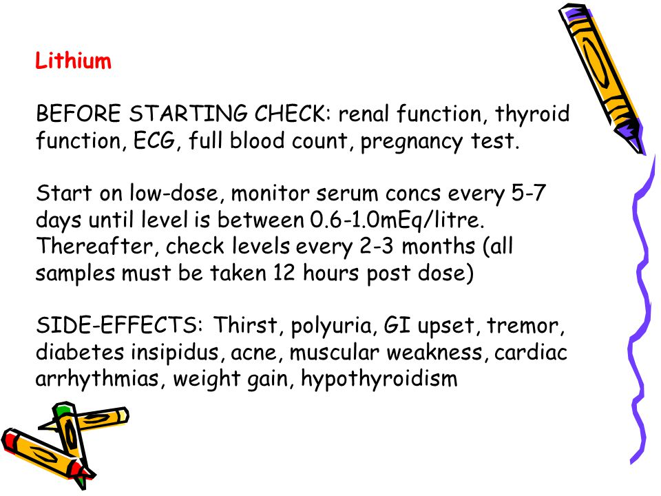 Lithium BEFORE STARTING CHECK: renal function, thyroid function, ECG, full blood count, pregnancy test. Start on low-dose, monitor serum concs every 5