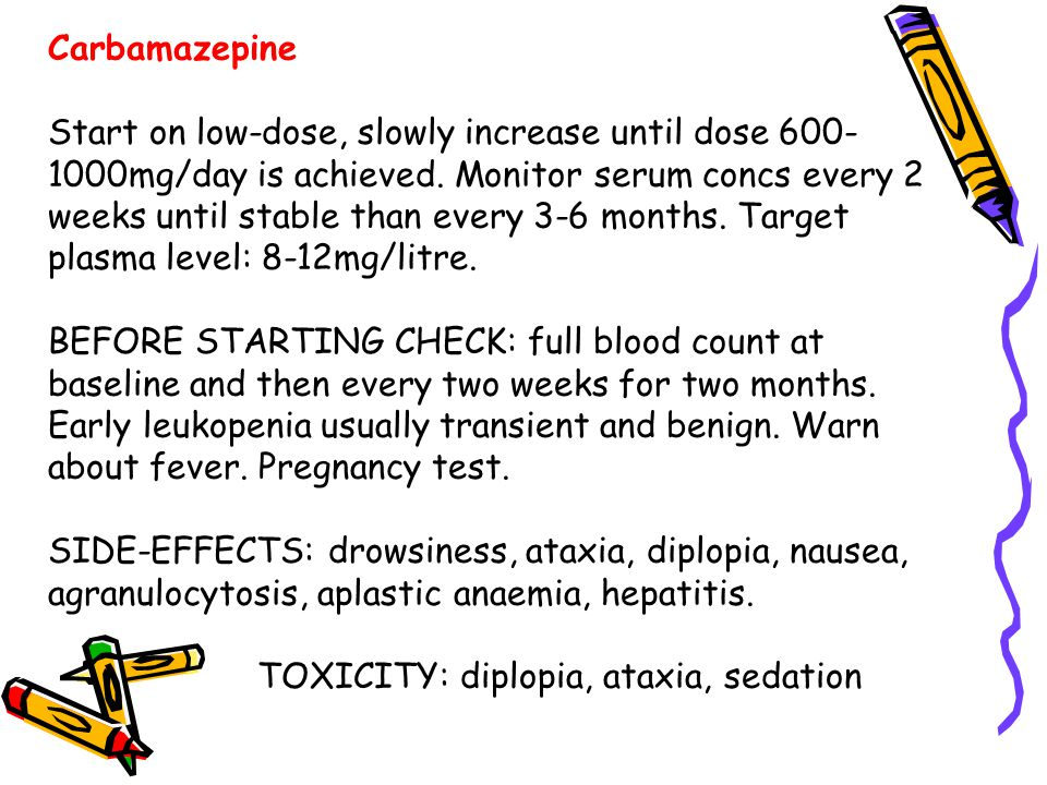 Carbamazepine Start on low-dose, slowly increase until dose 600- 1000mg/day is achieved. Monitor serum concs every 2 weeks until stable than every 3-6