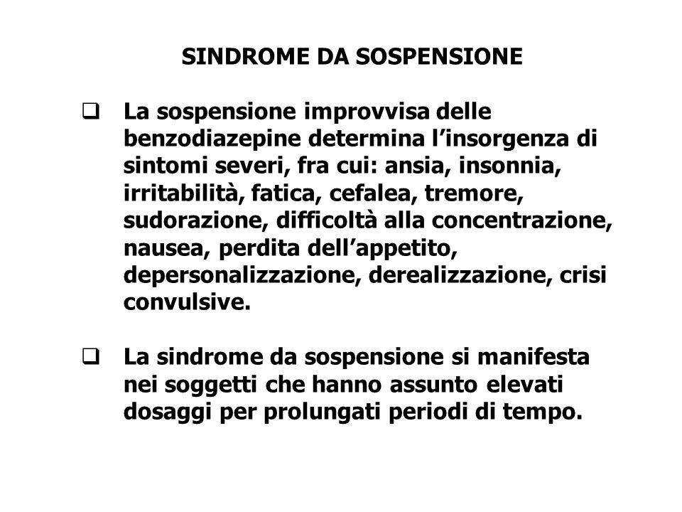 SINDROME DA SOSPENSIONE  La sospensione improvvisa delle benzodiazepine determina l'insorgenza di sintomi severi, fra cui: ansia, insonnia, irritabil