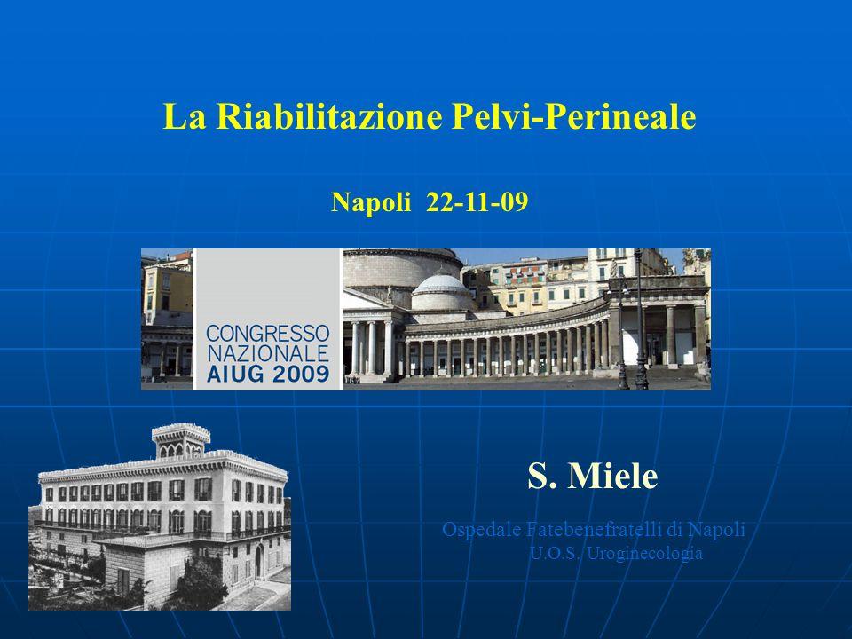 La Riabilitazione Pelvi-Perineale Napoli 22-11-09 S. Miele Ospedale Fatebenefratelli di Napoli U.O.S. Uroginecologia