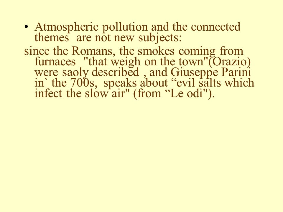 Atmospheric pollution and the connected themes are not new subjects: since the Romans, the smokes coming from furnaces that weigh on the town (Orazio) were saoly described, and Giuseppe Parini in` the 700s, speaks about evil salts which infect the slow air (from Le odi ).
