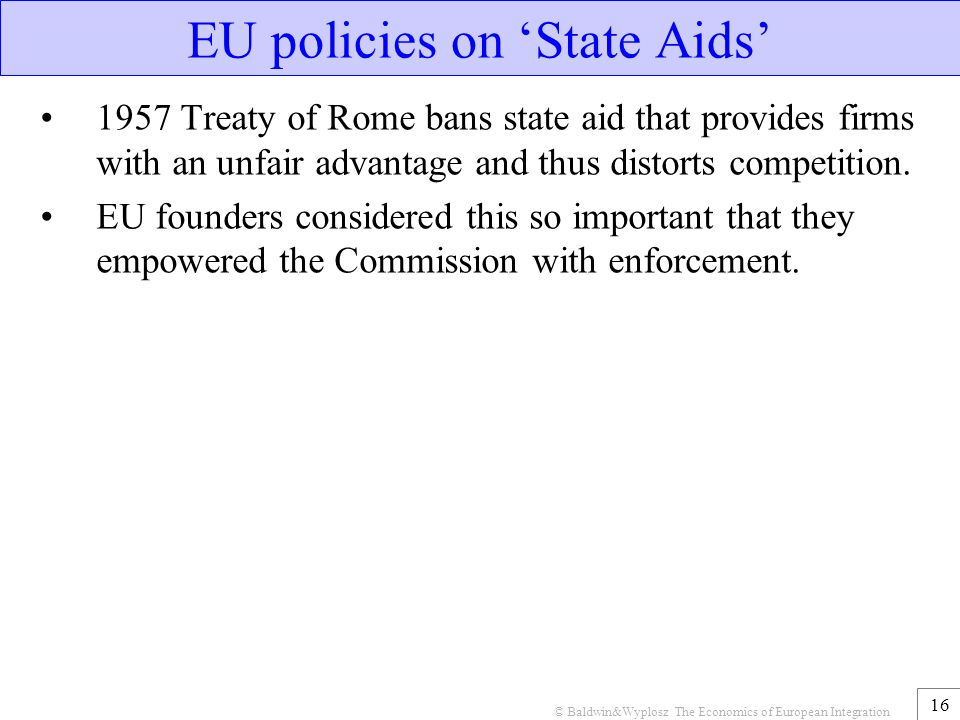 © Baldwin&Wyplosz The Economics of European Integration 16 EU policies on 'State Aids' 1957 Treaty of Rome bans state aid that provides firms with an