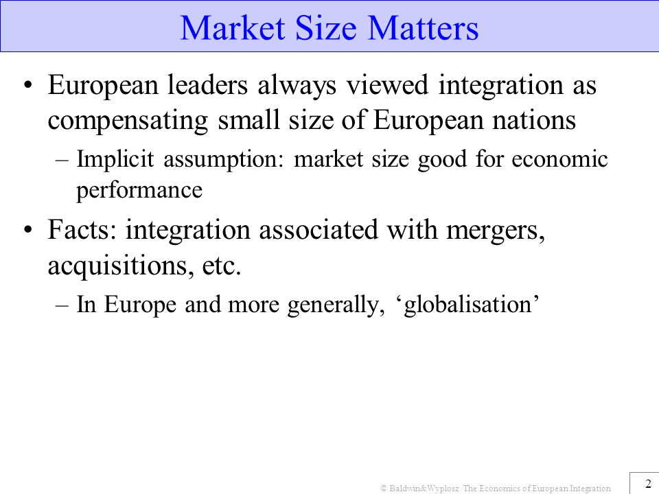 © Baldwin&Wyplosz The Economics of European Integration 3 Economic Logic Verbally liberalisation  de-fragmentation  pro-competitive effect  industrial restructuring (M&A, etc.) RESULT: fewer, bigger, more efficient firms facing more effective competition from each other