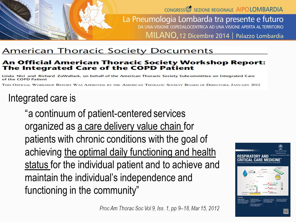 Integrated care is a continuum of patient-centered services organized as a care delivery value chain for patients with chronic conditions with the goal of achieving the optimal daily functioning and health status for the individual patient and to achieve and maintain the individual's independence and functioning in the community Proc Am Thorac Soc Vol 9, Iss.