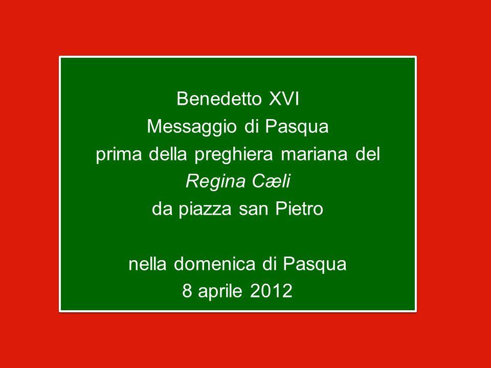 Benedetto XVI Messaggio di Pasqua prima della preghiera mariana del Regina Cæli da piazza san Pietro nella domenica di Pasqua 8 aprile 2012 Benedetto XVI Messaggio di Pasqua prima della preghiera mariana del Regina Cæli da piazza san Pietro nella domenica di Pasqua 8 aprile 2012
