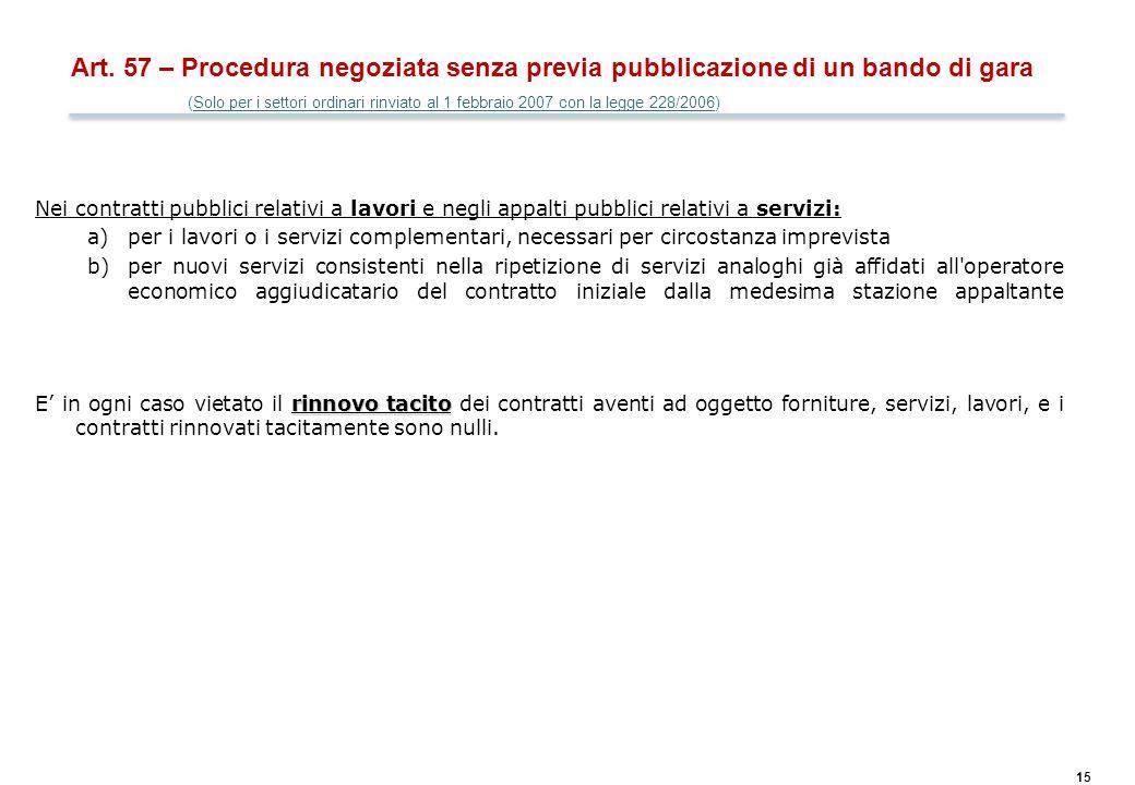 15 Art. 57 – Procedura negoziata senza previa pubblicazione di un bando di gara (Solo per i settori ordinari rinviato al 1 febbraio 2007 con la legge