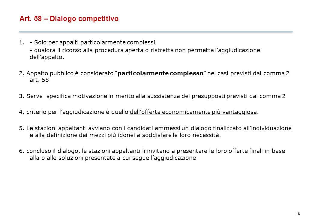 16 Art. 58 – Dialogo competitivo 1.- Solo per appalti particolarmente complessi - qualora il ricorso alla procedura aperta o ristretta non permetta l'