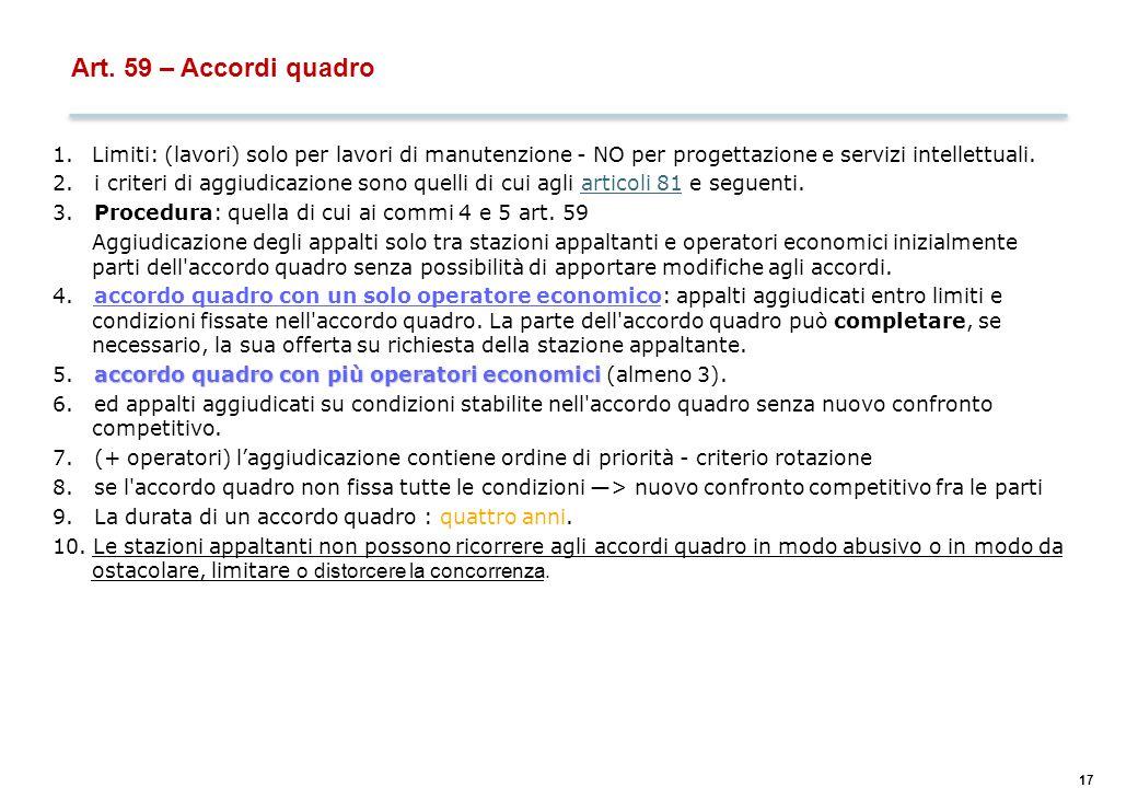 17 Art. 59 – Accordi quadro 1.Limiti: (lavori) solo per lavori di manutenzione - NO per progettazione e servizi intellettuali. 2. i criteri di aggiudi