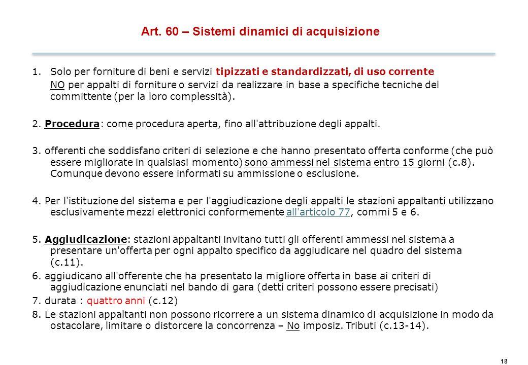 18 Art. 60 – Sistemi dinamici di acquisizione 1.Solo per forniture di beni e servizi tipizzati e standardizzati, di uso corrente NO per appalti di for