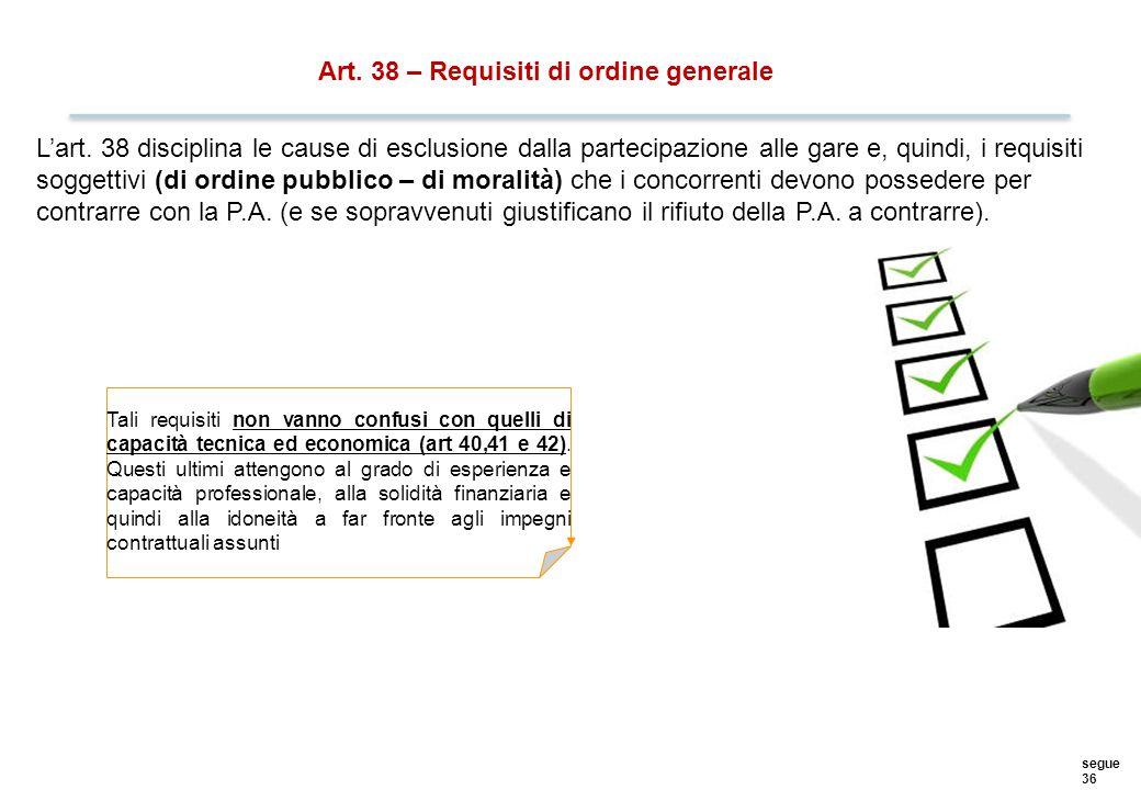segue 36 Art. 38 – Requisiti di ordine generale L'art. 38 disciplina le cause di esclusione dalla partecipazione alle gare e, quindi, i requisiti sogg
