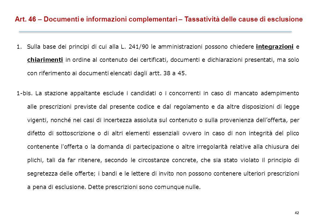 42 Art. 46 – Documenti e informazioni complementari – Tassatività delle cause di esclusione 1. Sulla base dei principi di cui alla L. 241/90 le ammini