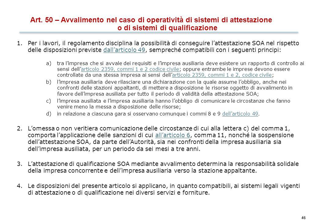 46 Art. 50 – Avvalimento nel caso di operatività di sistemi di attestazione o di sistemi di qualificazione 1.Per i lavori, il regolamento disciplina l