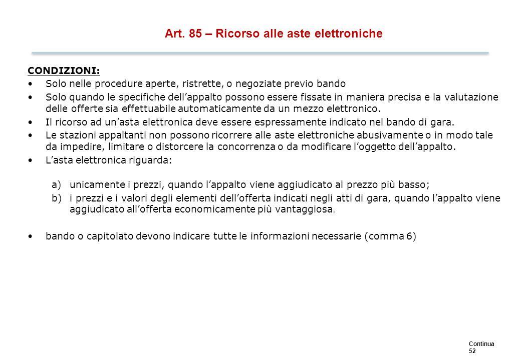 Continua 52 Art. 85 – Ricorso alle aste elettroniche CONDIZIONI: Solo nelle procedure aperte, ristrette, o negoziate previo bando Solo quando le speci