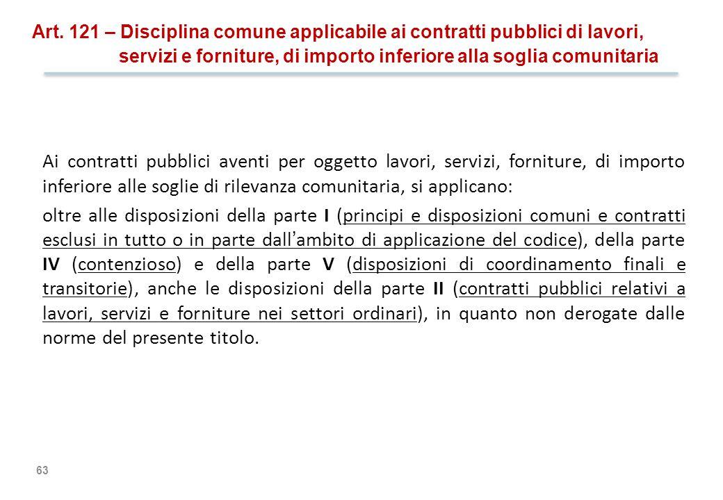 63 Art. 121 – Disciplina comune applicabile ai contratti pubblici di lavori, servizi e forniture, di importo inferiore alla soglia comunitaria Ai cont