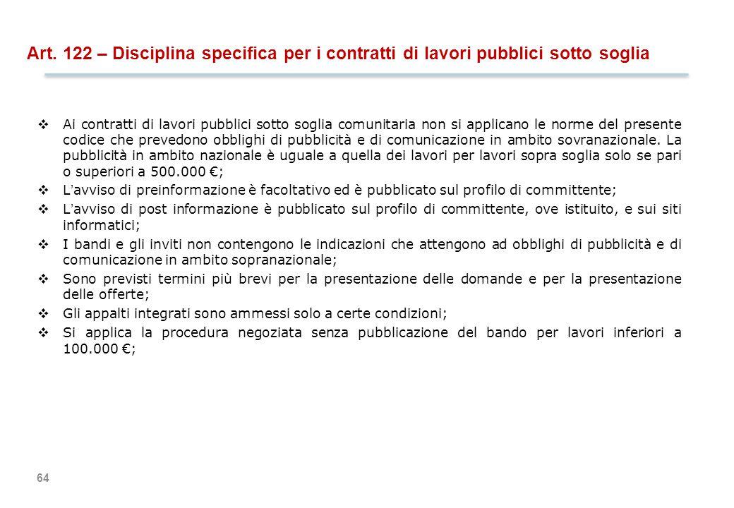 64 Art. 122 – Disciplina specifica per i contratti di lavori pubblici sotto soglia  Ai contratti di lavori pubblici sotto soglia comunitaria non si a