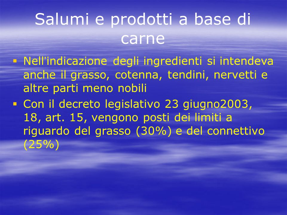 Salumi e prodotti a base di carne   Nell ' indicazione degli ingredienti si intendeva anche il grasso, cotenna, tendini, nervetti e altre parti meno nobili   Con il decreto legislativo 23 giugno2003, 18, art.