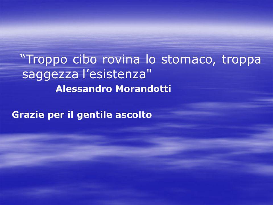 Troppo cibo rovina lo stomaco, troppa saggezza l'esistenza Alessandro Morandotti Grazie per il gentile ascolto