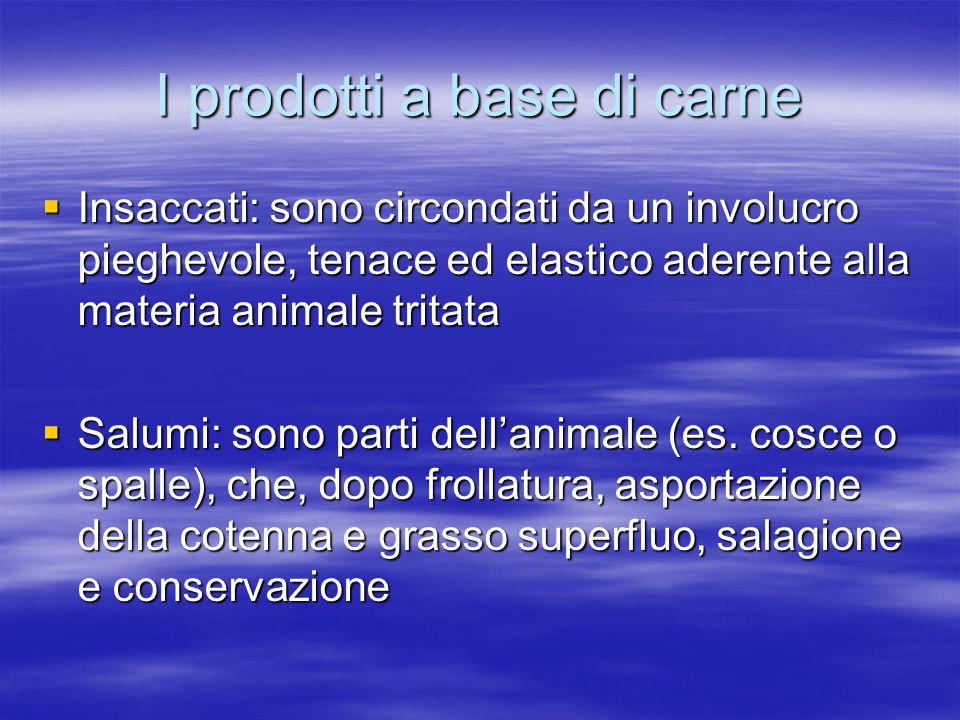 I prodotti a base di carne  Insaccati: sono circondati da un involucro pieghevole, tenace ed elastico aderente alla materia animale tritata  Salumi: sono parti dell'animale (es.