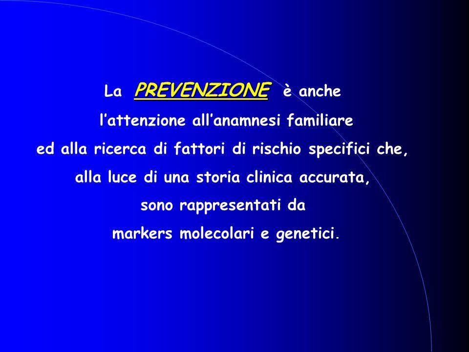 PREVENZIONE La PREVENZIONE è anche l'attenzione all'anamnesi familiare ed alla ricerca di fattori di rischio specifici che, alla luce di una storia cl