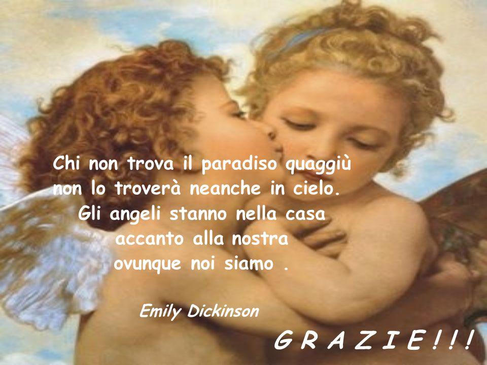Chi non trova il paradiso quaggiù non lo troverà neanche in cielo. Gli angeli stanno nella casa accanto alla nostra ovunque noi siamo. Emily Dickinson