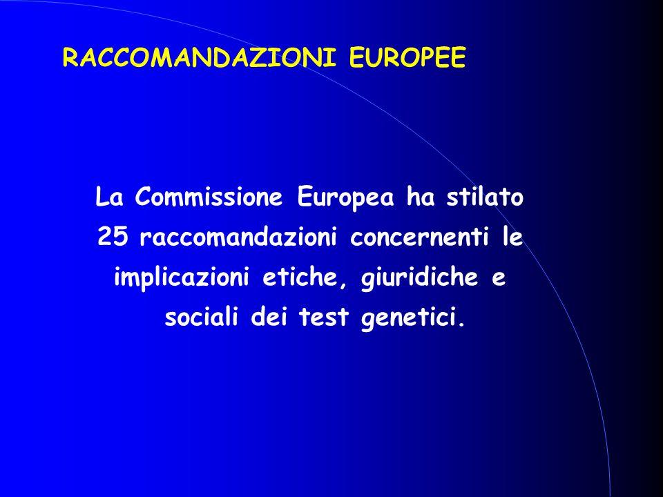 RACCOMANDAZIONI EUROPEE La Commissione Europea ha stilato 25 raccomandazioni concernenti le implicazioni etiche, giuridiche e sociali dei test genetic