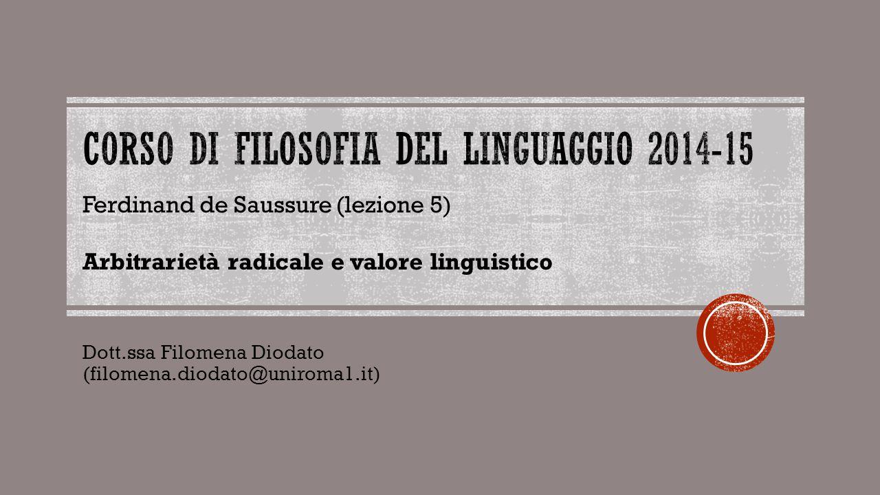 Dott.ssa Filomena Diodato (filomena.diodato@uniroma1.it) Ferdinand de Saussure (lezione 5) Arbitrarietà radicale e valore linguistico