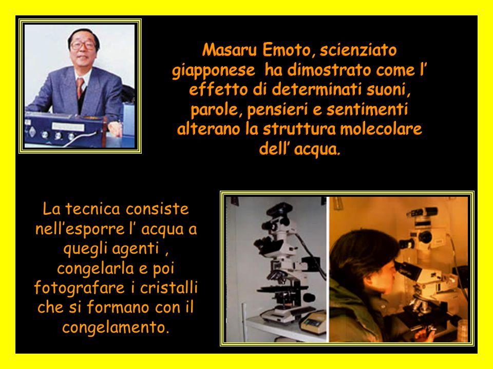 Masaru Emoto, scienziato giapponese ha dimostrato come l' effetto di determinati suoni, parole, pensieri e sentimenti alterano la struttura molecolare