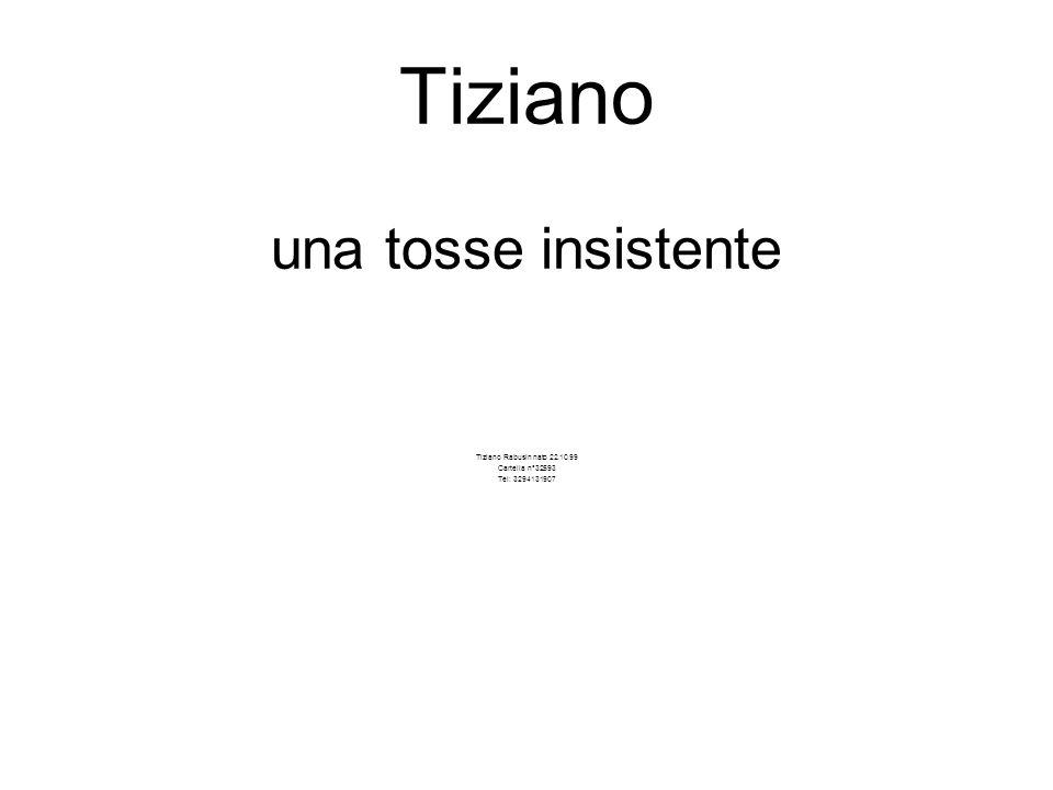 Tiziano una tosse insistente Tiziano Rabusin nato 22.10.99 Cartella n°32593 Tel: 3294131907