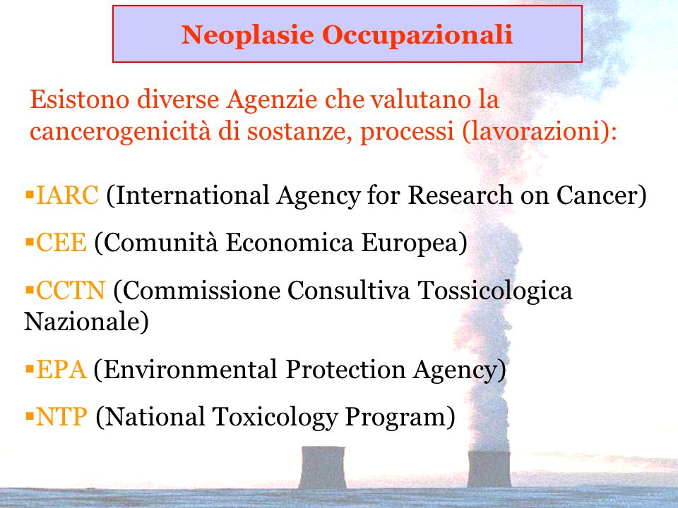 Esistono diverse Agenzie che valutano la cancerogenicità di sostanze, processi (lavorazioni):  IARC (International Agency for Research on Cancer)  C