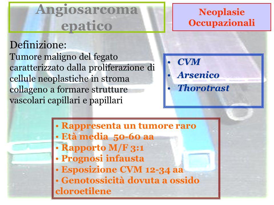 Angiosarcoma epatico Definizione: Tumore maligno del fegato caratterizzato dalla proliferazione di cellule neoplastiche in stroma collageno a formare strutture vascolari capillari e papillari Rappresenta un tumore raro Età media 50-60 aa Rapporto M/F 3:1 Prognosi infausta Esposizione CVM 12-34 aa Genotossicità dovuta a ossido cloroetilene CVMCVM ArsenicoArsenico ThorotrastThorotrast