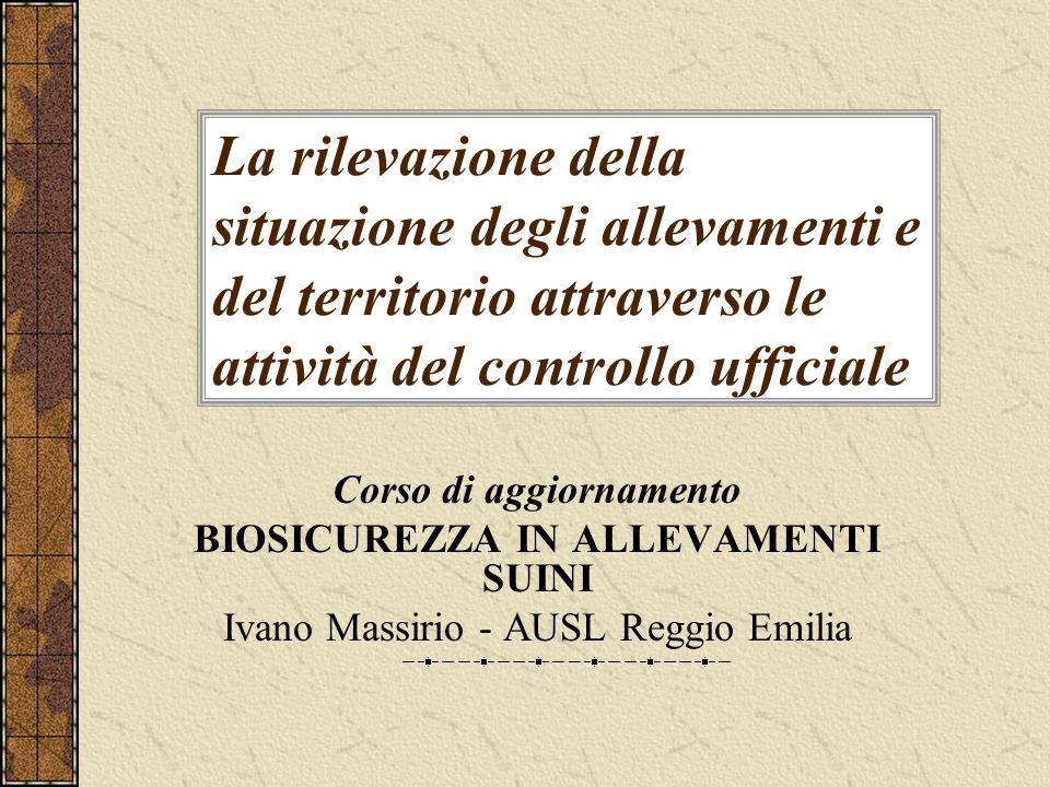 La rilevazione della situazione degli allevamenti e del territorio attraverso le attività del controllo ufficiale Corso di aggiornamento BIOSICUREZZA IN ALLEVAMENTI SUINI Ivano Massirio - AUSL Reggio Emilia