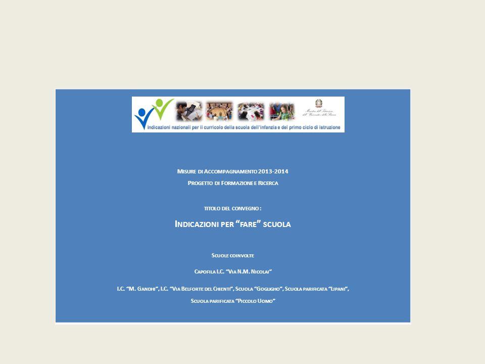 M ISURE DI A CCOMPAGNAMENTO 2013-2014 P ROGETTO DI F ORMAZIONE E R ICERCA TITOLO DEL CONVEGNO : I NDICAZIONI PER FARE SCUOLA S CUOLE COINVOLTE C APOFILA I.C.