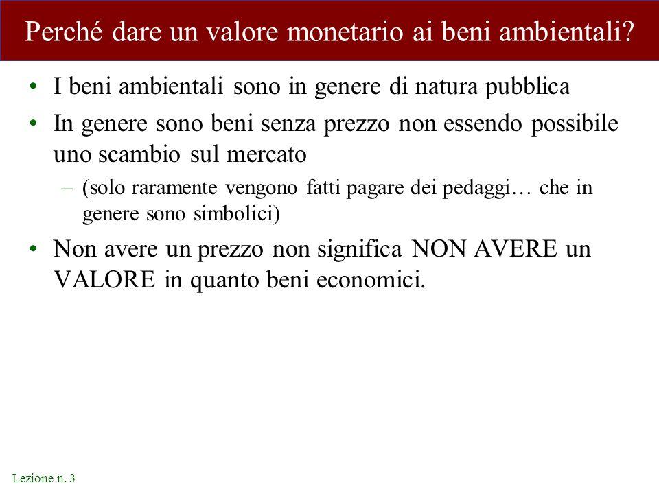 Lezione n. 3 Perché dare un valore monetario ai beni ambientali? I beni ambientali sono in genere di natura pubblica In genere sono beni senza prezzo