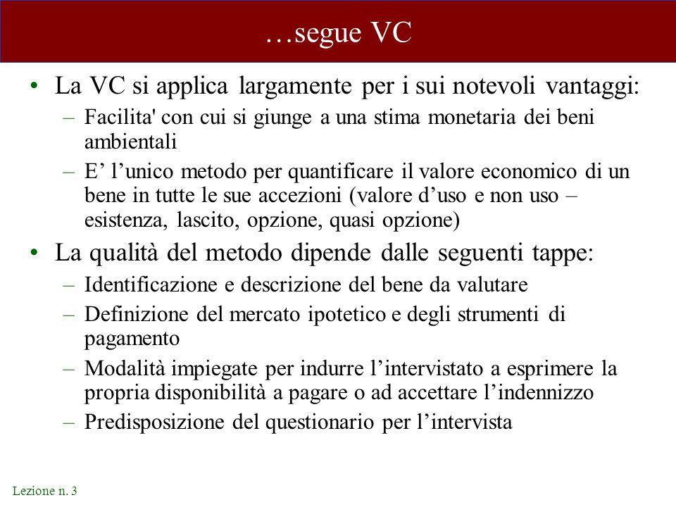 Lezione n. 3 …segue VC La VC si applica largamente per i sui notevoli vantaggi: –Facilita' con cui si giunge a una stima monetaria dei beni ambientali