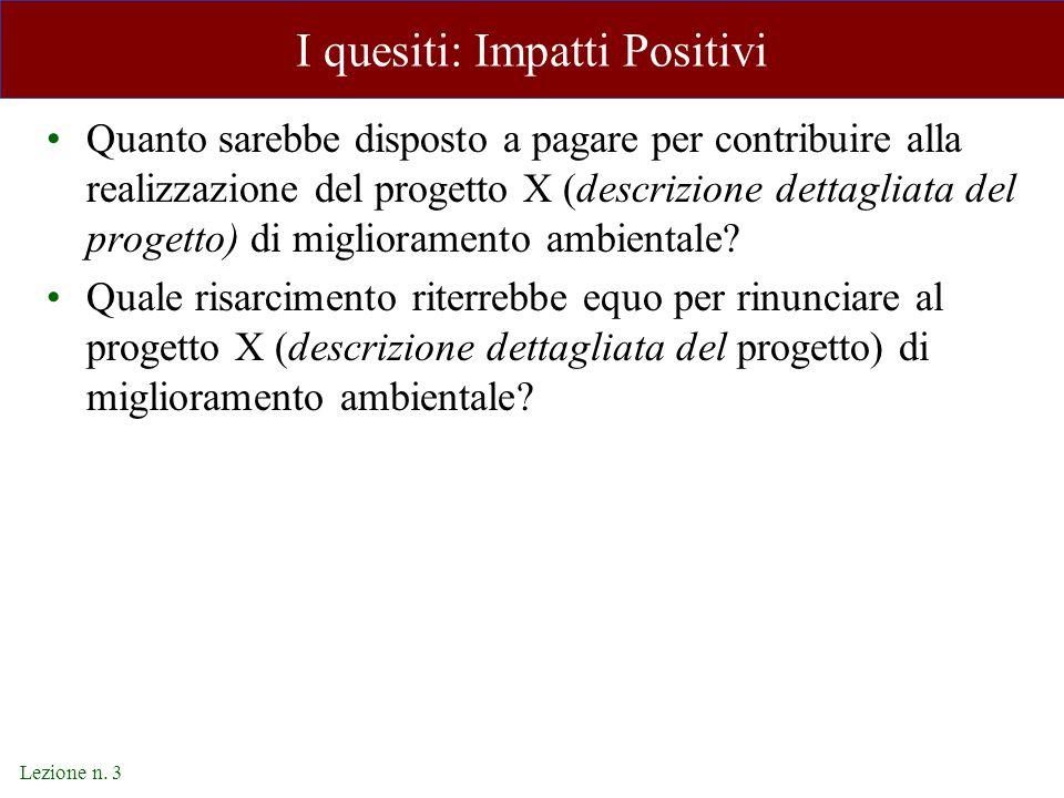 Lezione n. 3 I quesiti: Impatti Positivi Quanto sarebbe disposto a pagare per contribuire alla realizzazione del progetto X (descrizione dettagliata d