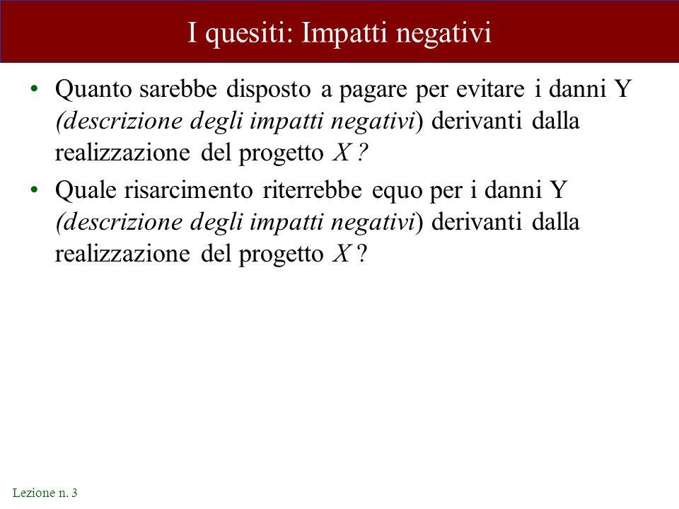 Lezione n. 3 I quesiti: Impatti negativi Quanto sarebbe disposto a pagare per evitare i danni Y (descrizione degli impatti negativi) derivanti dalla r